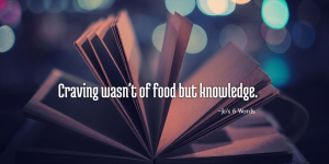 Prompt word: hungry, Craving wasn't of food but knowledge.