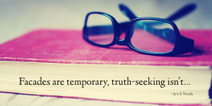 Facades are temporary, truth-seeking isn't.