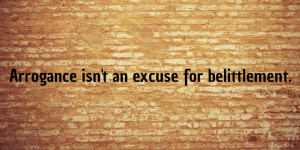 Arrogance isn't an excuse for belittlement.