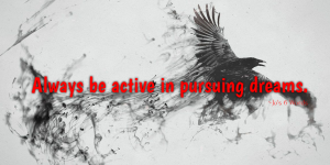 Always be active in pursuing dreams.