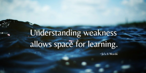 Understanding weakness allows space for learning.