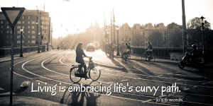 Living is embracing life's curvy path.