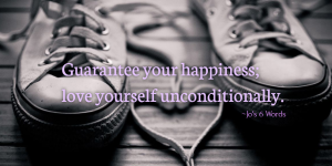 Guarantee your happiness; love yourself unconditionally.