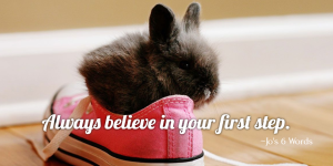 Always believe in your first step.