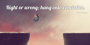 Right or wrong; hang onto conviction.