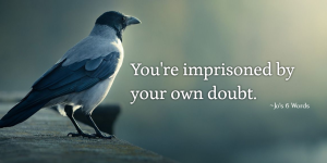 You're imprisoned by your own doubt.