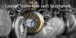 Caution: Stolen time can't be returned.