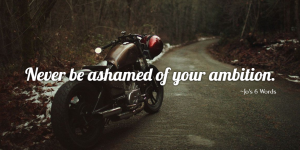 Never be ashamed of your ambition.
