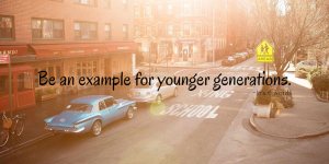 Be an example for younger generations.