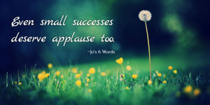 Even small successes deserve applause too.