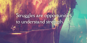 Struggles are opportunities to understand strength.