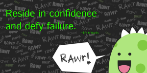 Reside in confidence and defy failure.