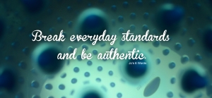 Break everyday standards and be authentic.