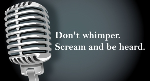 Don't whimper. Scream and be heard.