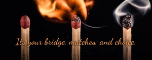 It's your bridge, matches, and choice.
