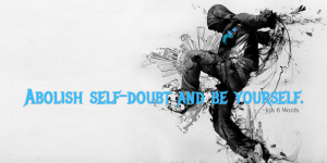 Abolish self-doubt and be yourself.