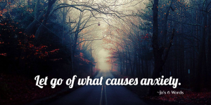 Let go of what causes anxiety.