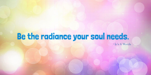 Be the radiance your soul needs.