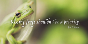 Kissing frogs shouldn't be a priority.