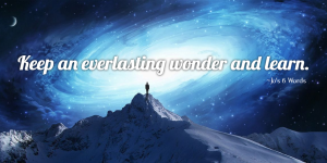 Keep an everlasting wonder and learn.