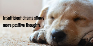 Insufficient drama allows more positive thoughts.