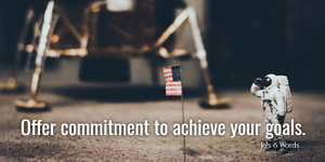 Offer commitment to achieve your goals.