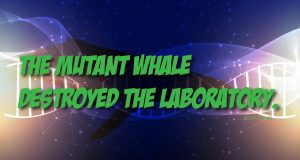 The mutant whale destroyed the laboratory.