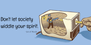 Don't let society widdle your spirit.