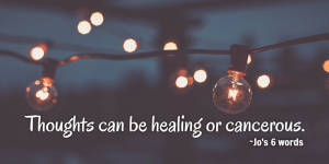 Thoughts can be healing or cancerous.
