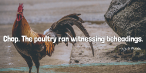 Chop. The poultry ran witnessing beheadings.